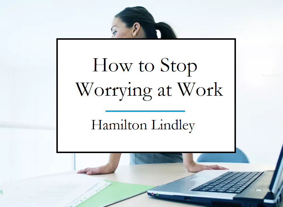 Hamilton Lindley Stop Worrying at Work