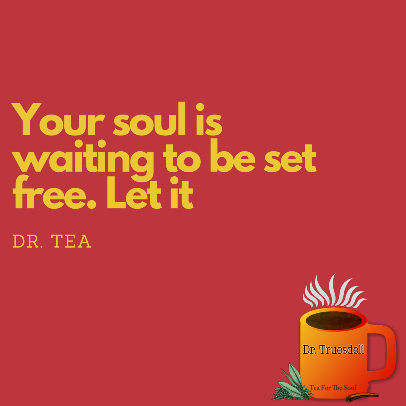 """Image of sign that says """"Your soul is waiting to be set free. Let it. Dr. Tea"""