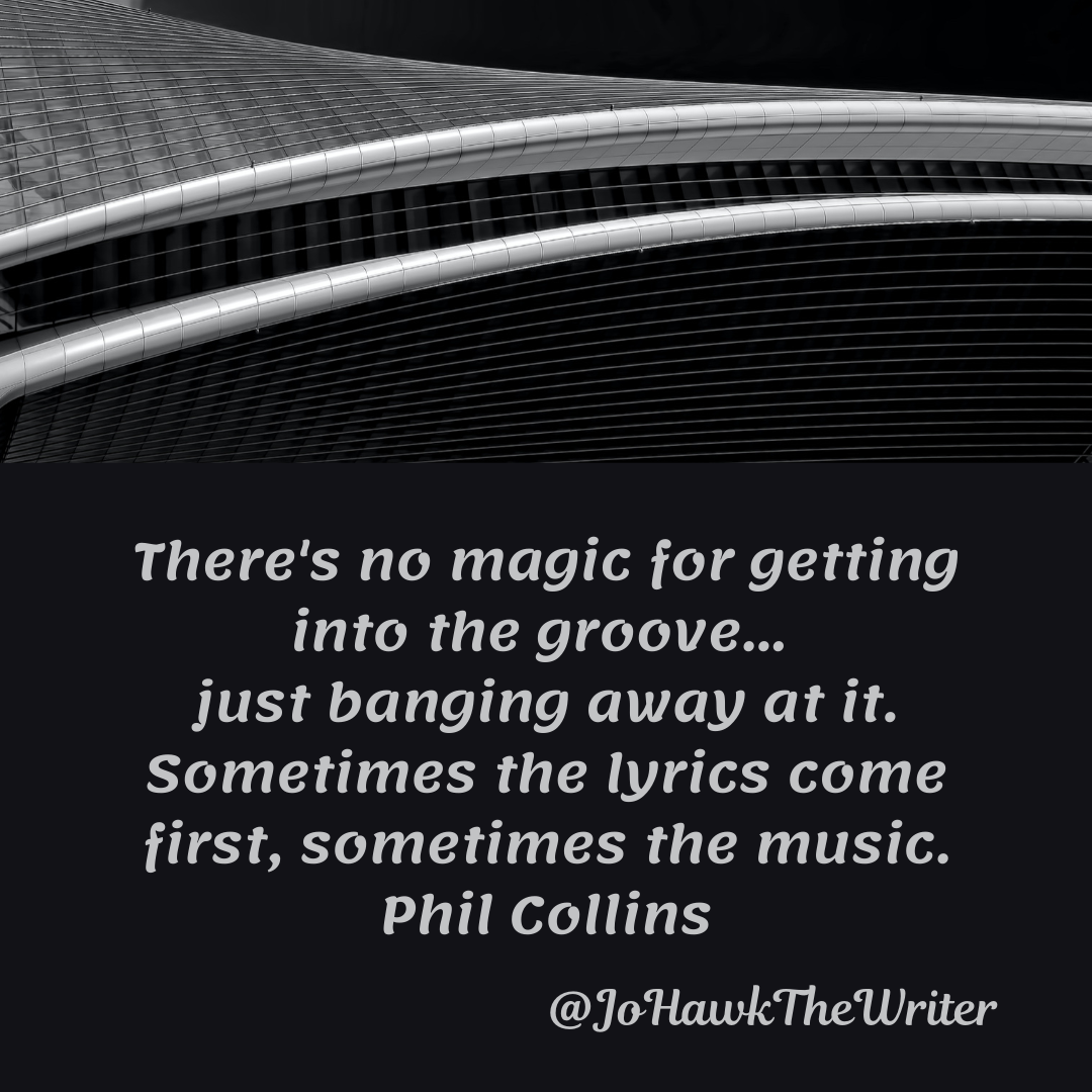There's no magic for getting into the groove… just banging away at it. Sometimes the lyrics come first, sometimes the music. Phil Collins