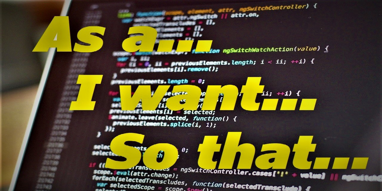"""A black computer screen with programming code written on it. The words """"As a… I want… So that…"""" are superimposed in yellow bold text."""
