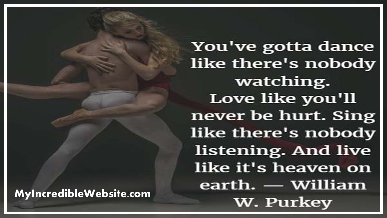 You've gotta dance like there's nobody watching. Love like you'll never be hurt. Sing like there's nobody listening.