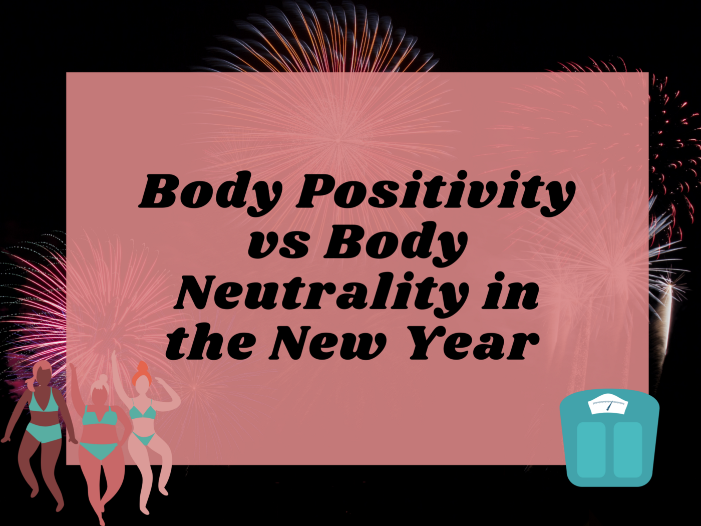 A graphic with Body Positivity vs Body Neutrality in the New Year. Fireworks are in the background, women, and a scale on it