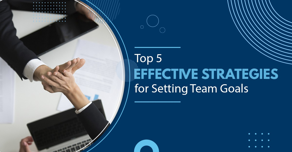 Top 5 Effective Strategies For Setting Team Goals