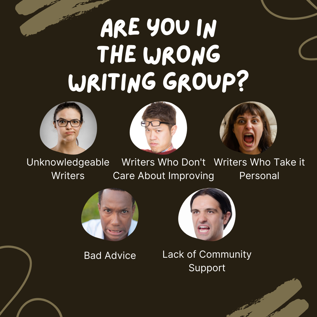 Finding the Right Writing Group by Aigner Loren Wilson article cover. A brown background with light brown swirls and Are You in the Wrong Writing Group at the top in white. There are five pictures. One picture of a person making an exhausted face with the words unknowledgeable writers. The next picture is a person frowning with the words writers who don't care about improving. The third picture is a person in the middle of screaming with the words writers who take it personal. Writing Groups.