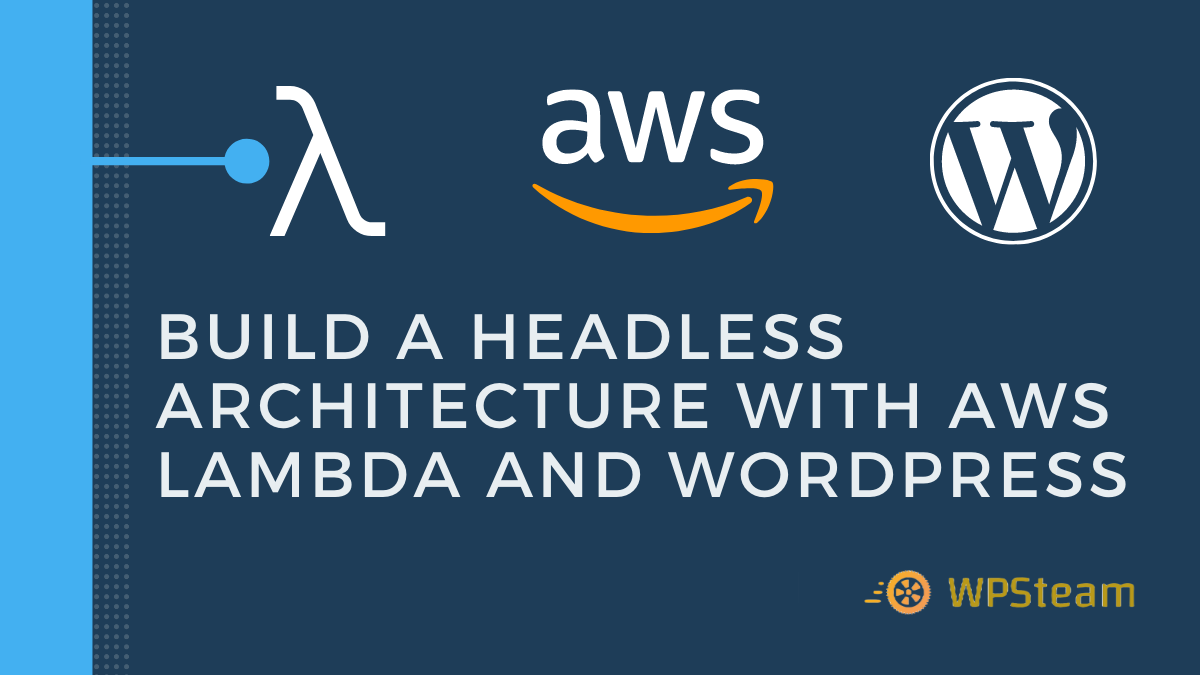 Build a Headless Architecture with AWS Lambda and WordPress—WPSteam