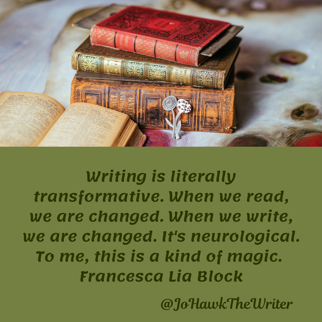 Writing is literally transformative. When we read, we are changed. When we write, we are changed. It's neurological. To me, this is a kind of magic. Francesca Lia Block