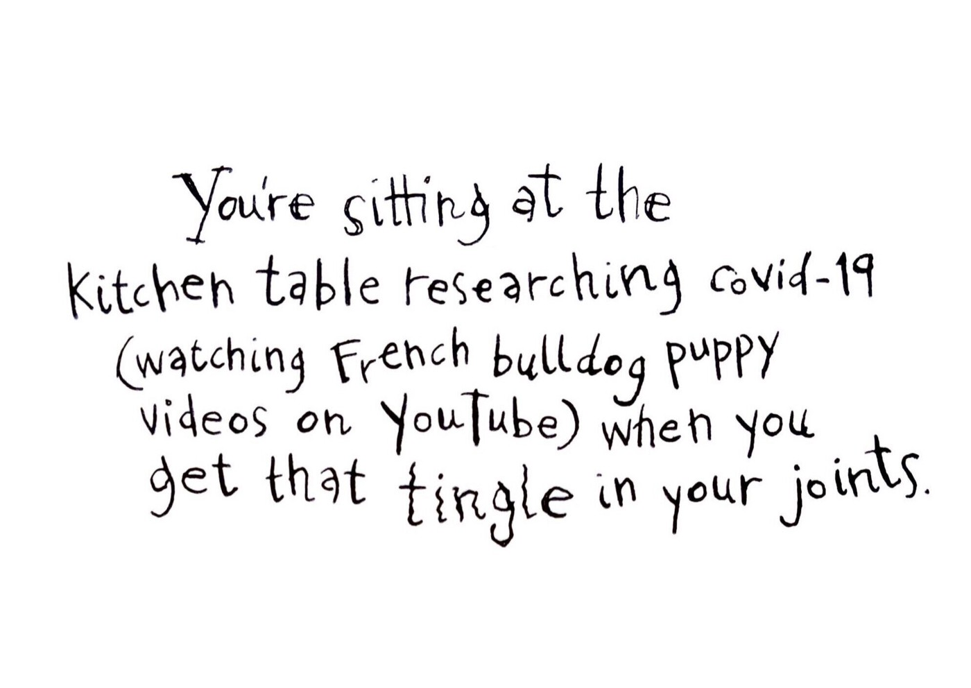 You're sitting at the kitchen table researching COVID-19 (watching puppy videos) when you get that tingle in your joints