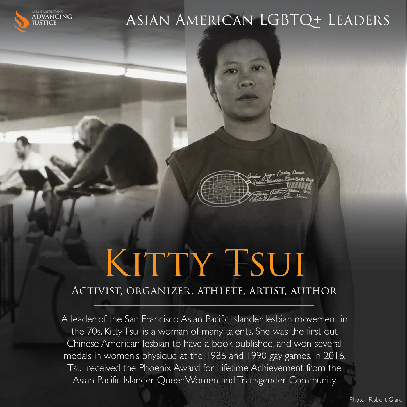B&W photo Tsui at the gym. The text: Kitty Tsui, activist, organizer, athlete, artist, author. A leader of the San Francisco Asian Pacific Islander lesbian movement in the 70s, Kitty Tsui is a woman of many talents. She was the first out Chinese American lesbian to have a book published, and won several medals in women's physique at the 1986 and 1990 gay games. In 2016, Tsui received the Phoenix Award for Lifetime Achievement from the Asian Pacific Islander Queer Women and Transgender Community.