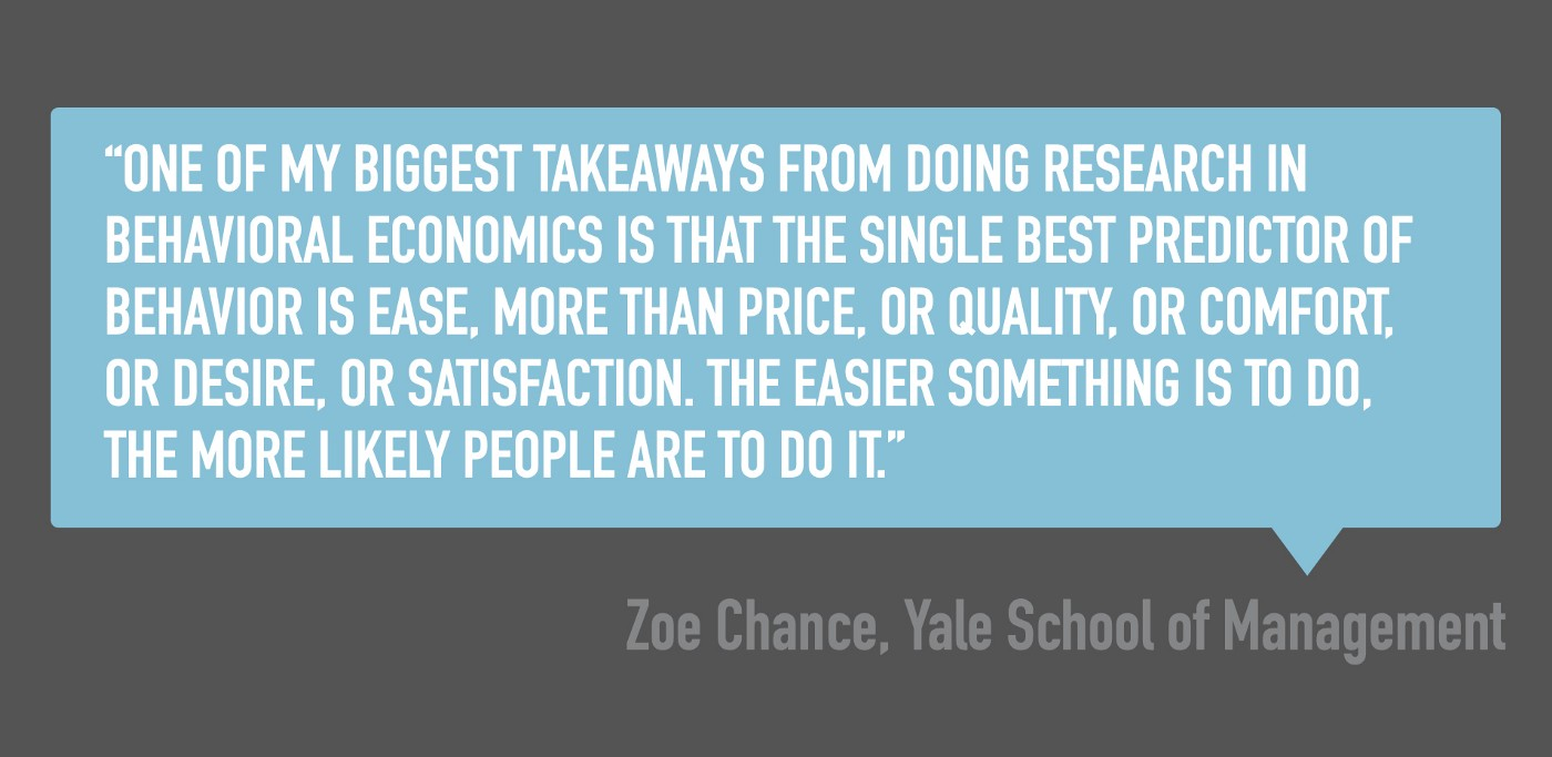 """Zoe Chance quote: """"One of my biggest takeaways from doing research in behavioral economics, is that the single best predictor of behavior is ease, more than price, or quality, or comfort, or desire, or satisfaction. The easier something is to do, the more likely people are to do it."""""""