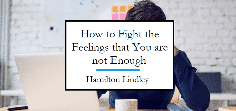 Hamilton Lindley explains how to fight the feeling that you are not enough.