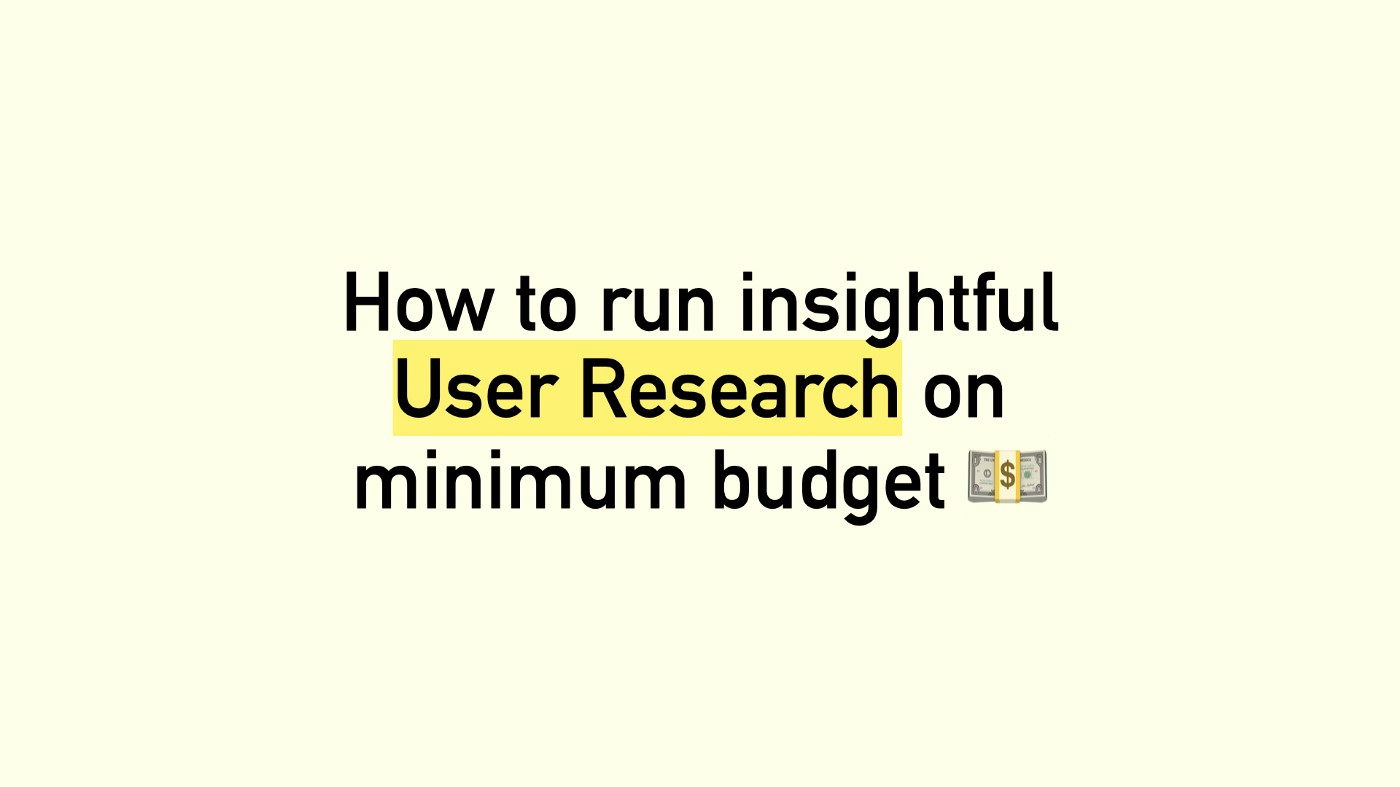 How to run insightful User Research on minimum budget.