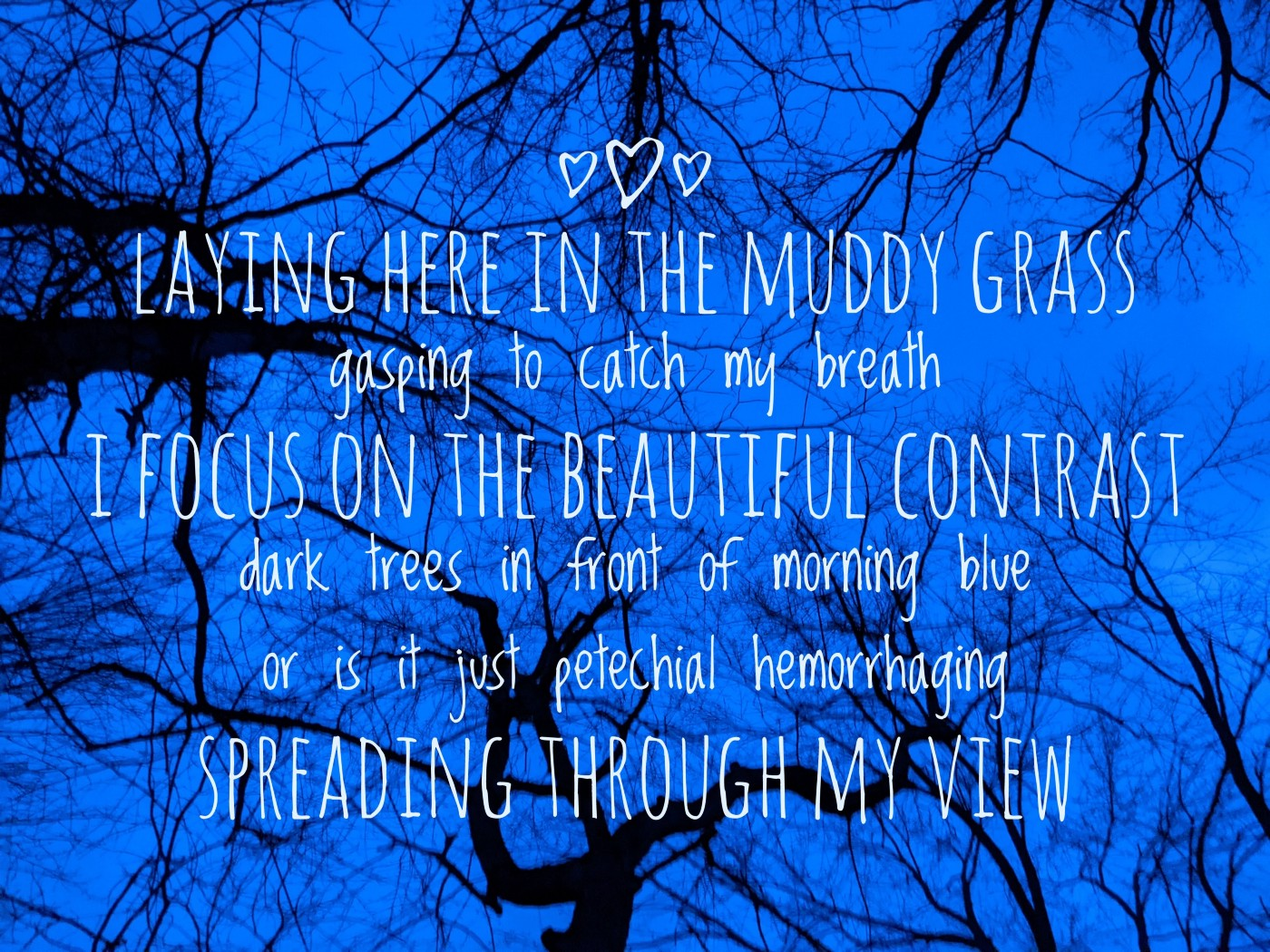 laying here in the muddy grass gasping to catch my breath i focus on the beautiful contrast dark trees in front of morning blue or is it just petechial hemorrhaging spreading through my view?