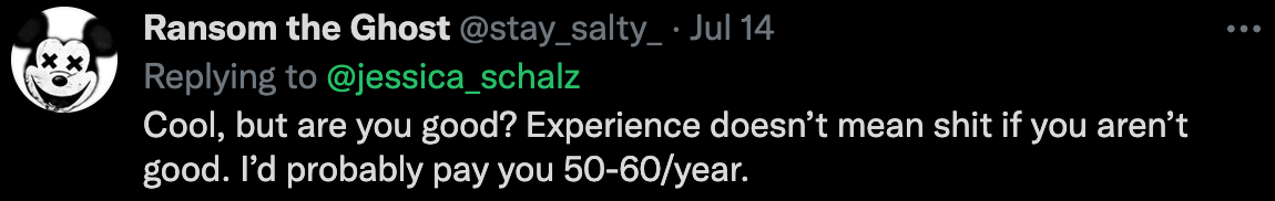 """A screenshot of a twitter reply from stay_salty_: """"Cool, but are you good? Experience doesn't mean shit if you aren't good. I'd probably pay you 50–60/year."""""""
