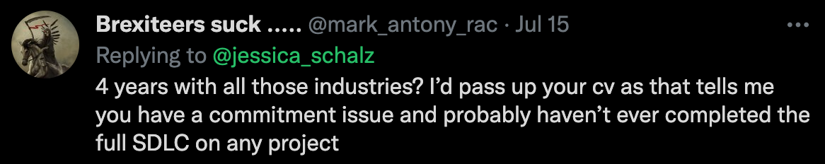 """A screenshot of a twitter reply from mark_antony_rac: """"4 years with all those industries? I'd pass up your cv as that tells me you have a commitment issue and probably haven't ever completed the full SDLC on any project"""""""