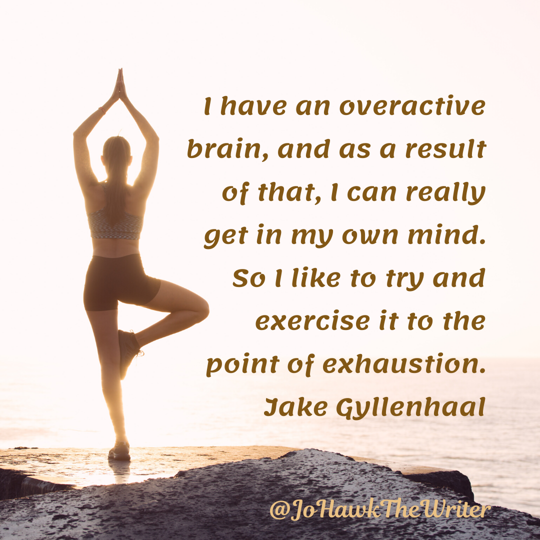 I have an overactive brain, and as a result of that, I can really get in my own mind. So I like to try and exercise it to the