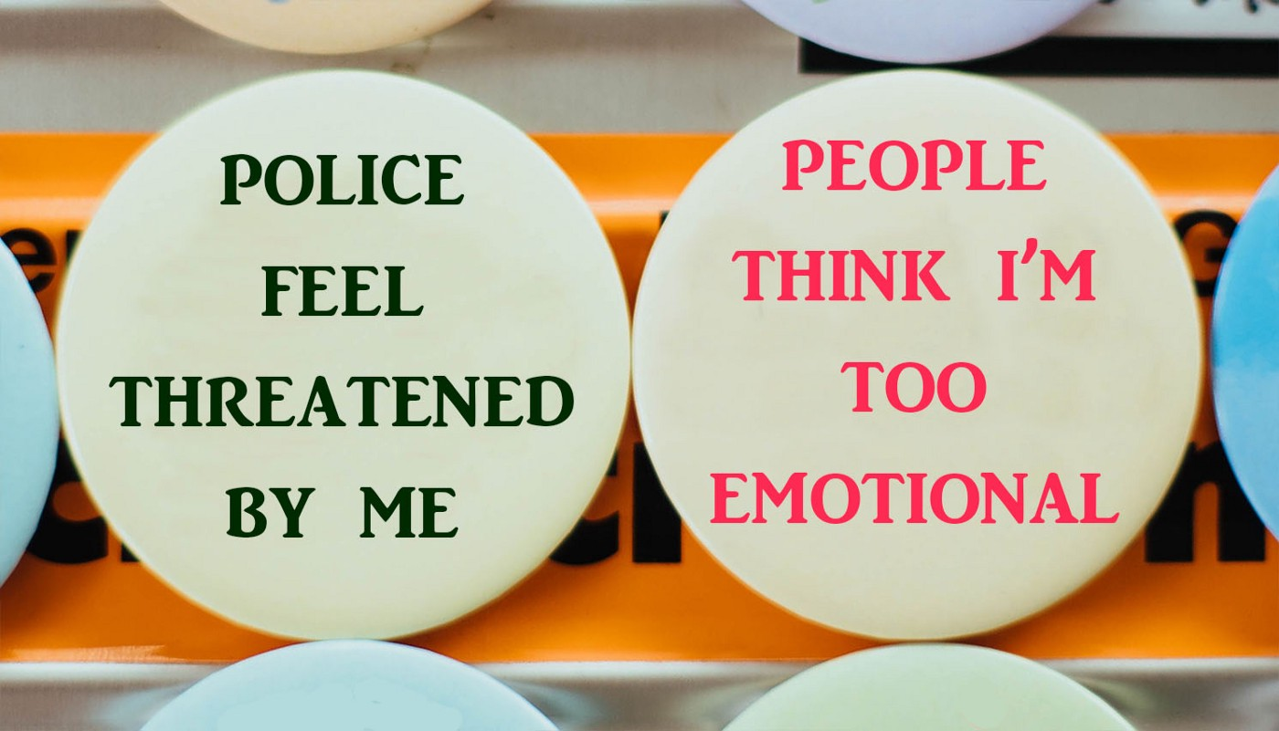 """Two pin buttons. One says, """"Police feel threatened by me"""". The other says, """"People think I'm too emotional""""."""