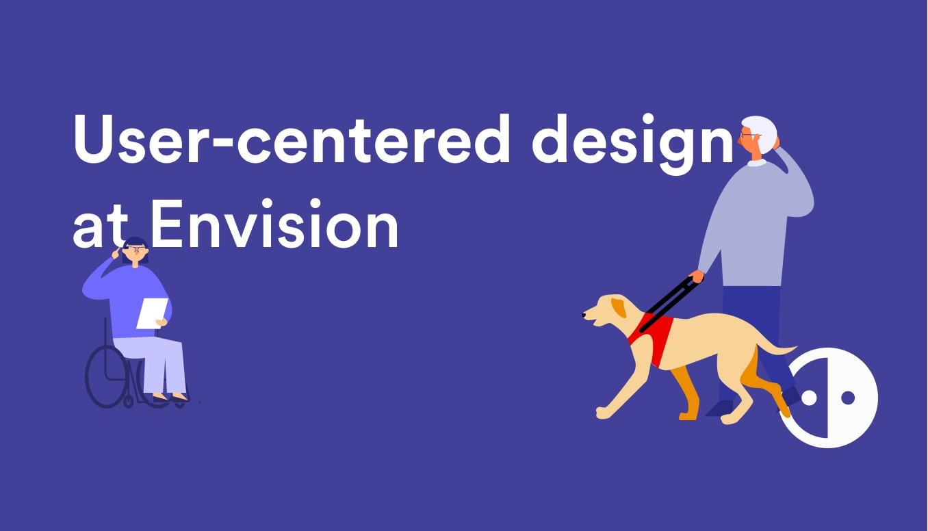 Illustration of a person in a wheelchair using the Envision Glasses and a person with a guide dog on the right also using the Envision Glasses. Text in between the two people says 'User-centered design at Envision' with the Envision logo on the right-bottom.