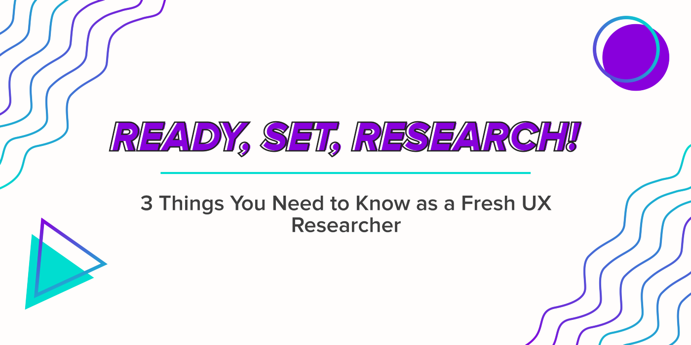 Ready, Set, Research! 3 Things You Need to Know as a Fresh UX Researcher