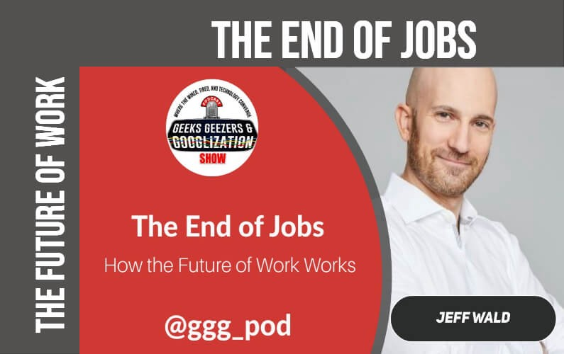 End of Jobs, Jeff Wald, Geeks Geezers Googlization