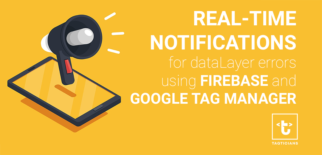 real-time notification for dataLayer errors using firebase and google tag manager