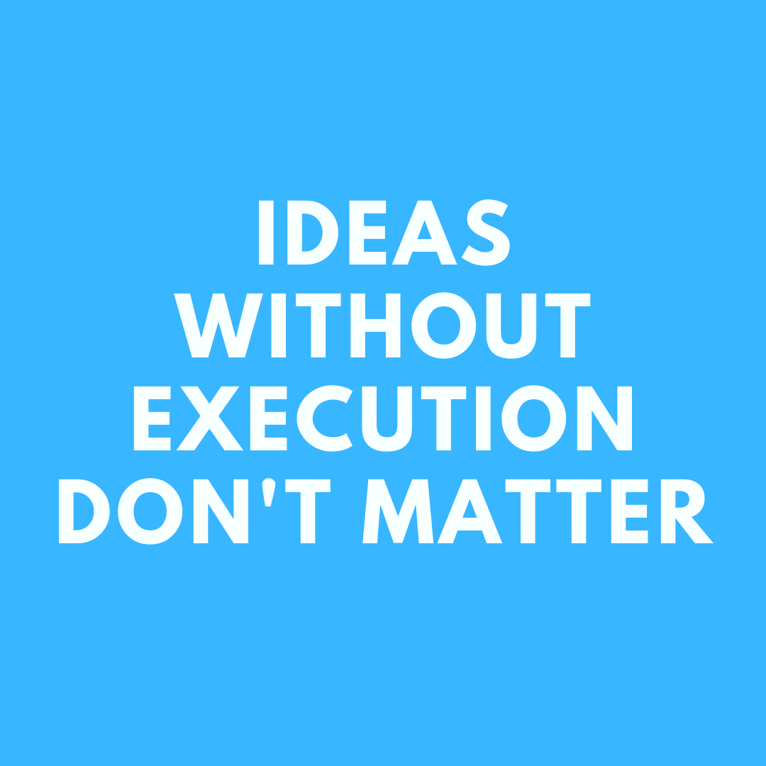 Ideas without execution do not matter