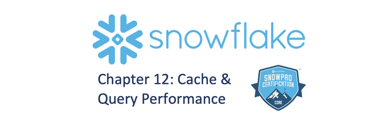Chapter 12: SnowFlake Cache and Query Performance.