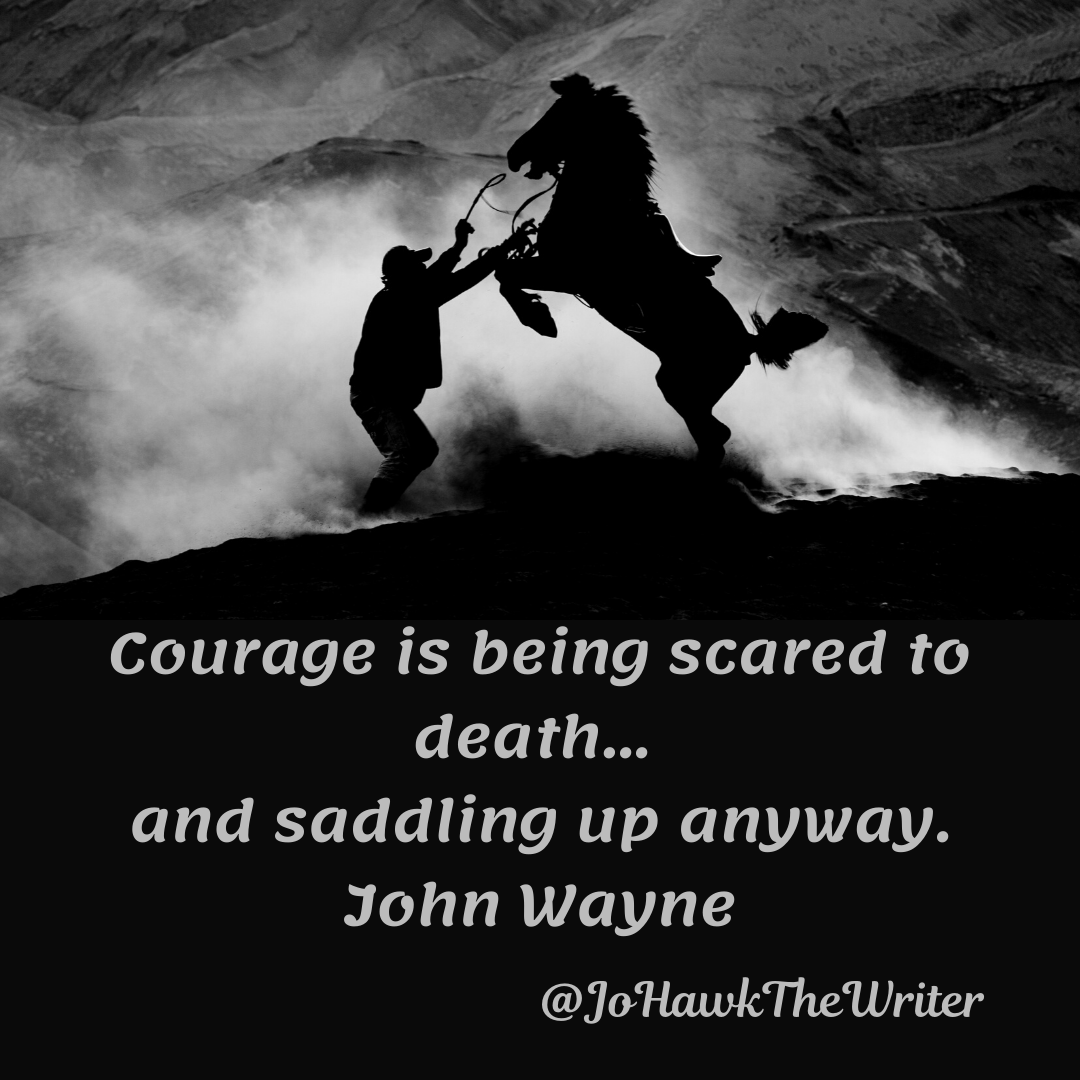 Courage is being scared to death… and saddling up anyway. John Wayne