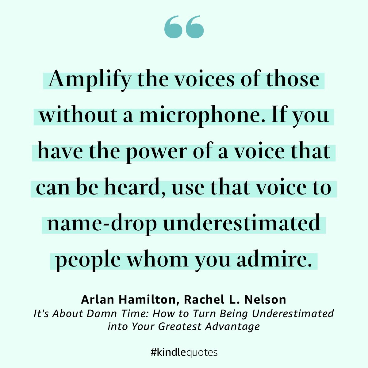 """A large dark green quotation mark on a light green background with text """"Amplify the voices of those without a microphone. If you have the power of a voice that can be heard, use that voice to name-drop underestimated people whom you admire."""" from """"It's About Damn Time: How to Turn Being Underestimated into Your Greatest Advantage"""" by Arlan Hamilton and Rachel L. Nelson"""