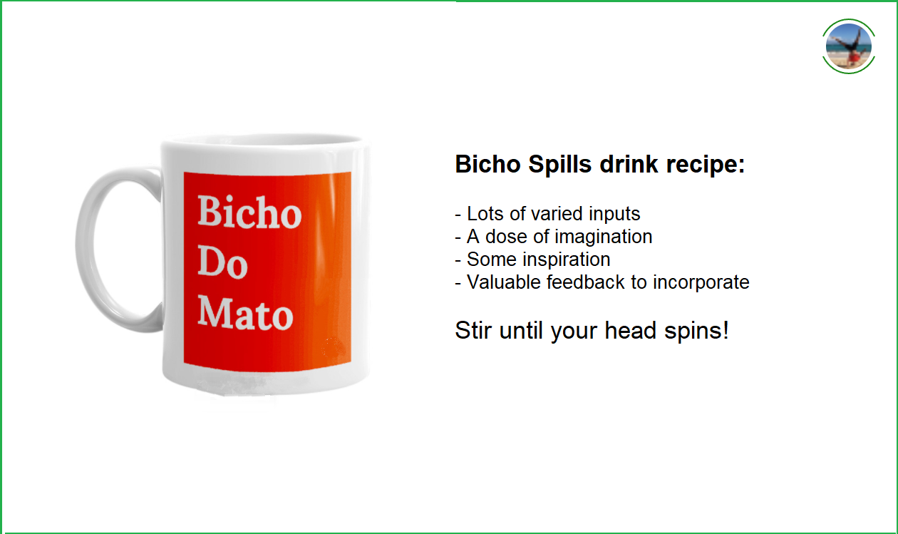 Hi there! Image content: BichoDoMato large cup displaying. Also: Bicho Spills drink recipe:—Lots of varied inputs—A dose of imagination—Some inspiration—Valuable feedback to incorporate Stir until your head spins!