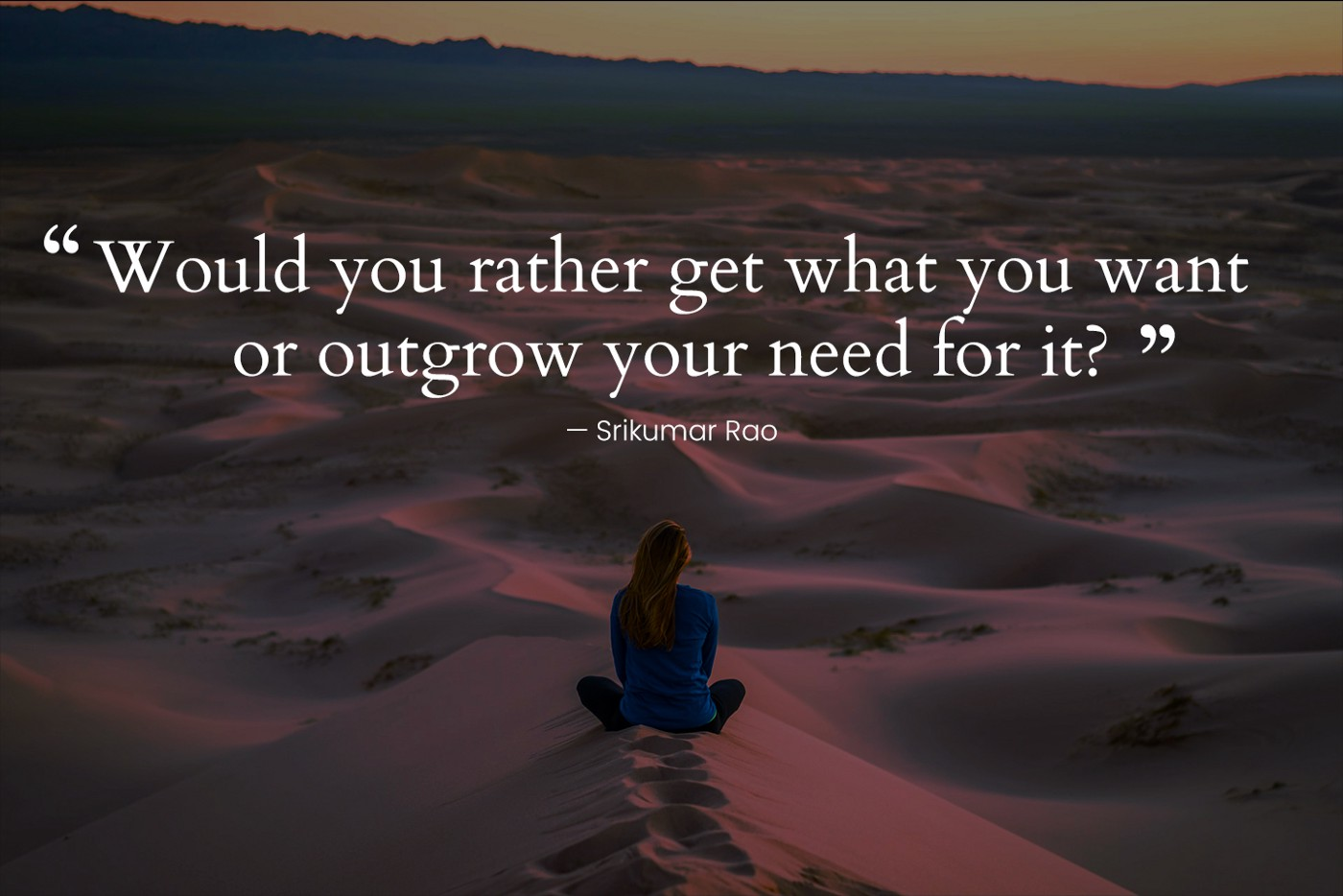 Would you rather get what you want or outgrow your need for it?—Srikumar Rao