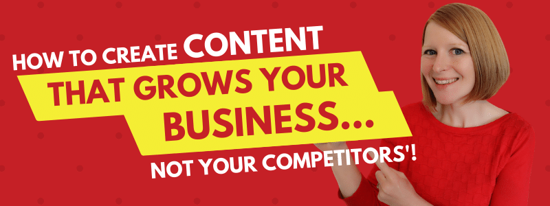 How to Create Content That Grows Your Business… Not Your Competitors!