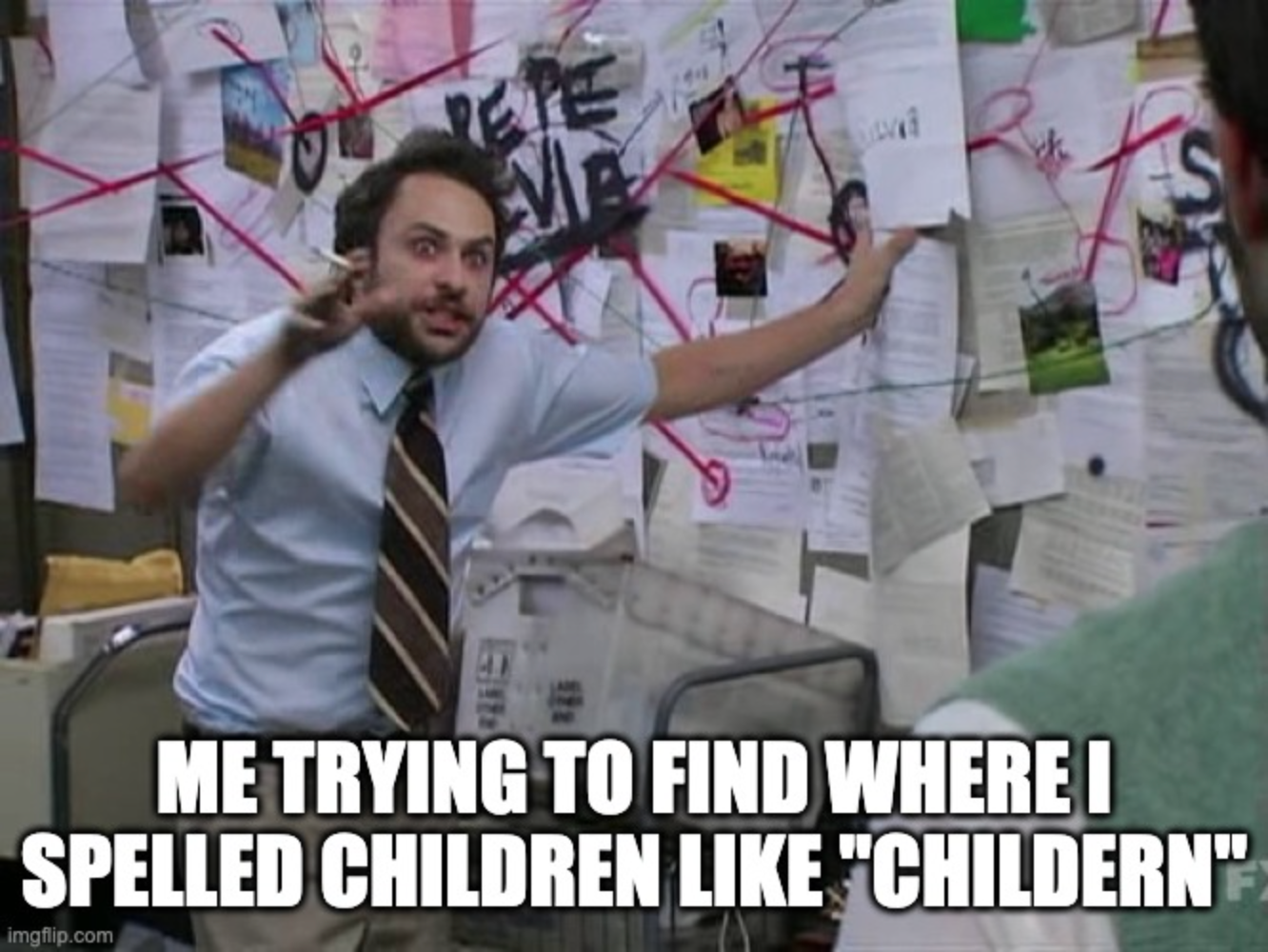 """Image of the meme """"Pepe Silvia"""" from the Fox TV show It's Always Sunny in Philadelphia with the words """"Me trying to find where I spelled children like 'childern'"""""""