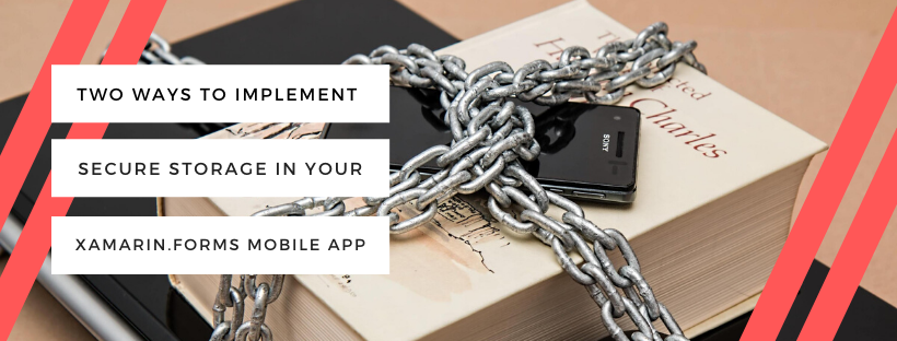 Two Ways To Implement Secure Storage In Your Xamarin.Forms Mobile App