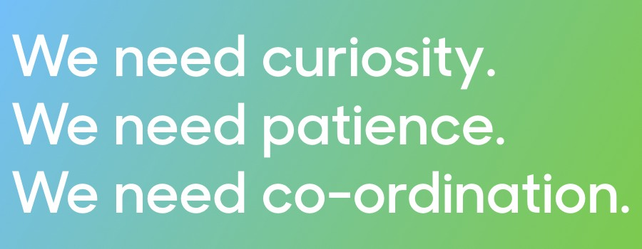 Text: We need curiosity. We need patience. We need co-ordination.