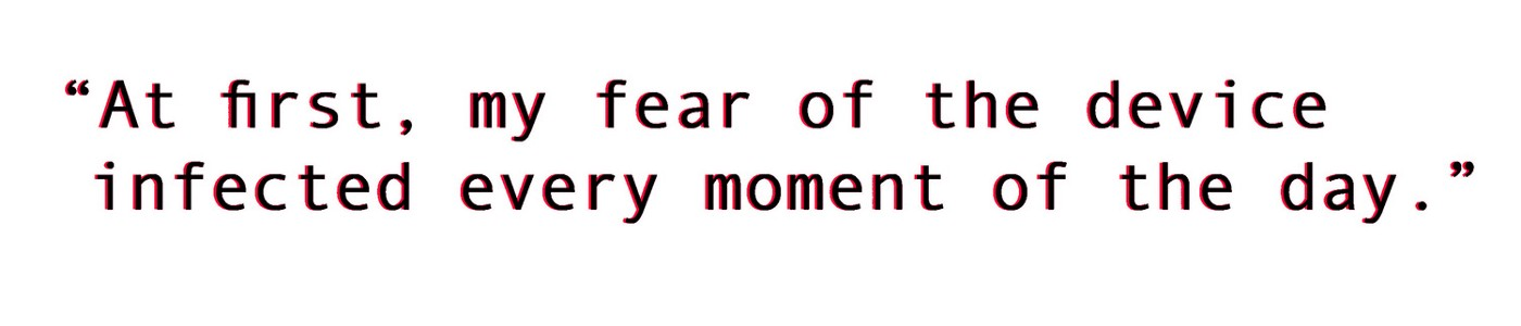 """""""At first, my fear of the device infected every moment of the day."""""""