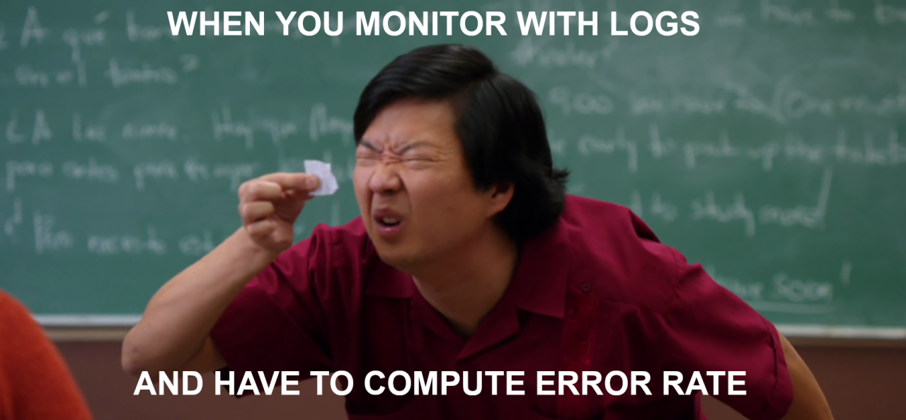 When you monitor with logs and have to compute error rate