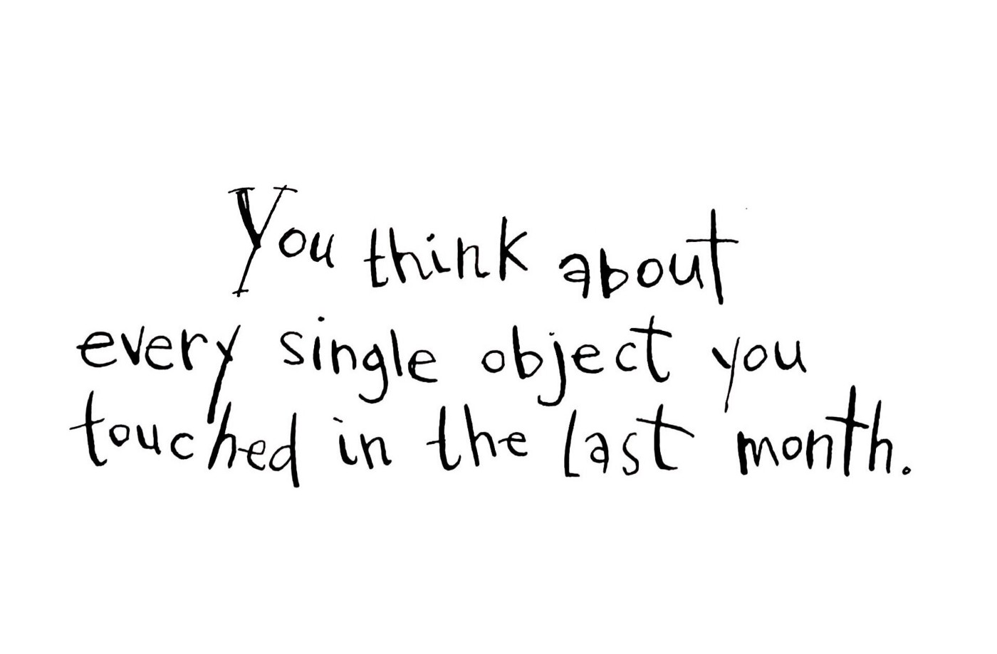 You think about every single object you touched in the last month.