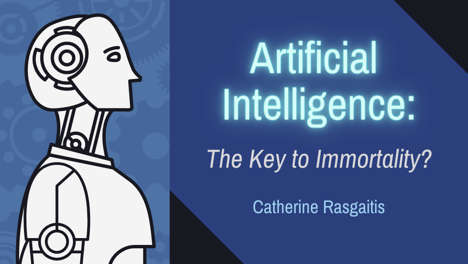 "A cartoon figure of a white robot next to a blue panel with the words ""Artificial Intelligence: The Key to Immortality? Catherine Rasgaitis""."