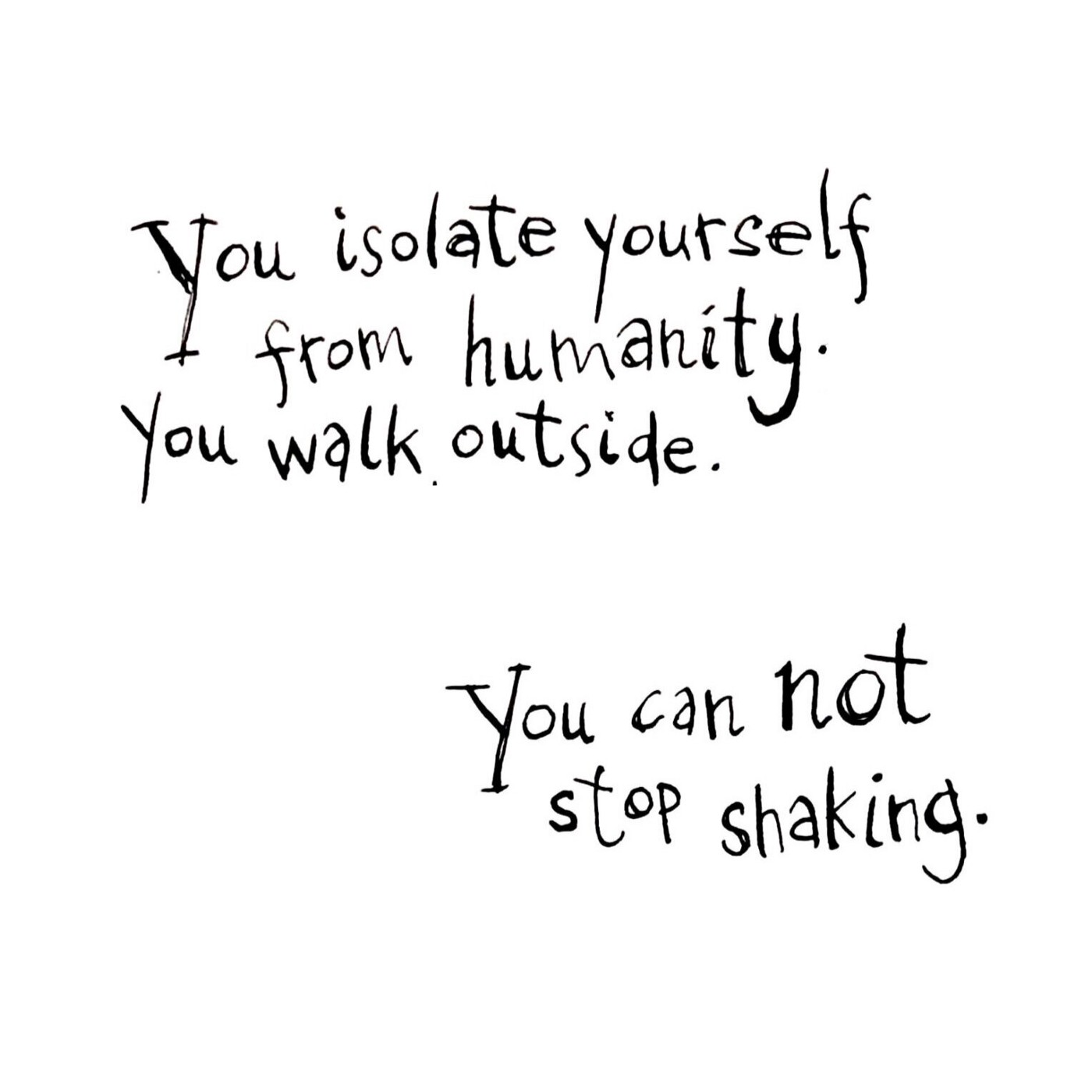 You isolate yourself from humanity. You walk outside. You can not stop shaking.