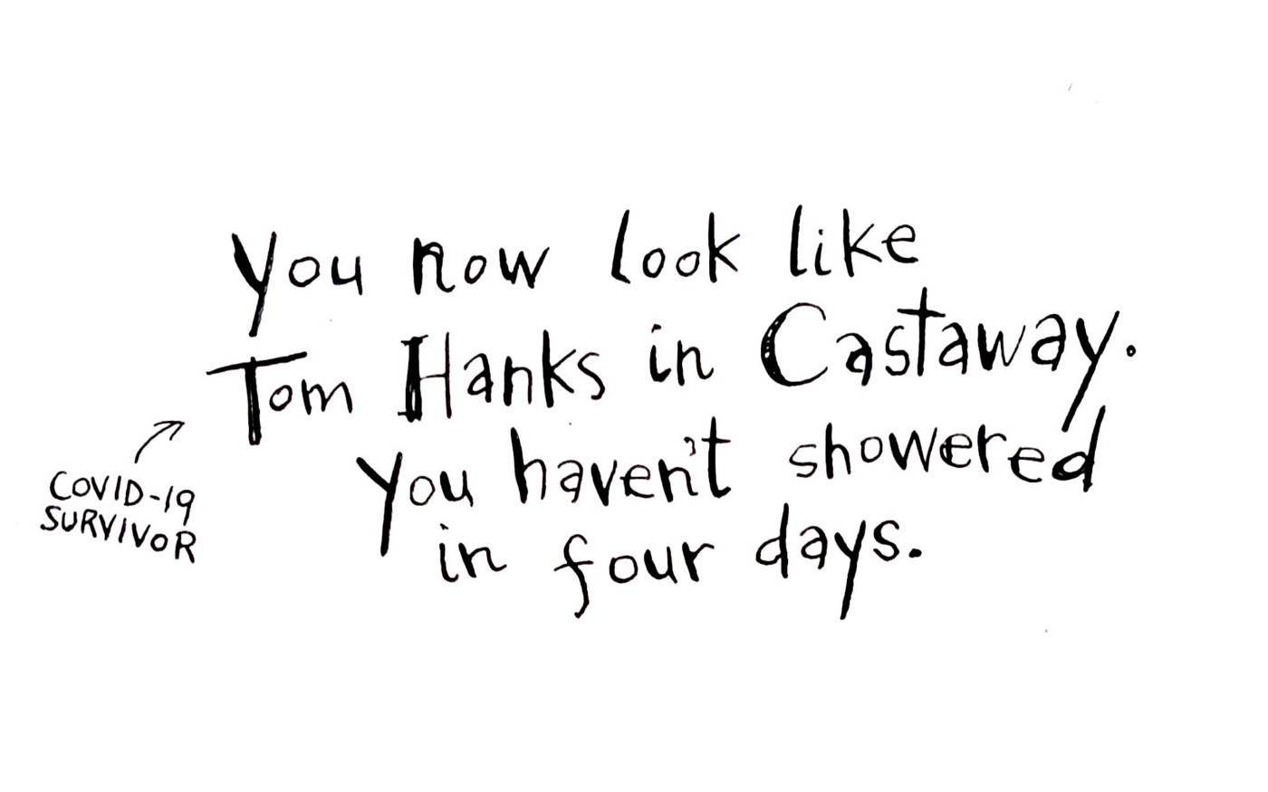 You now look like Tom Hanks in Castaway. You haven't showered in four days.