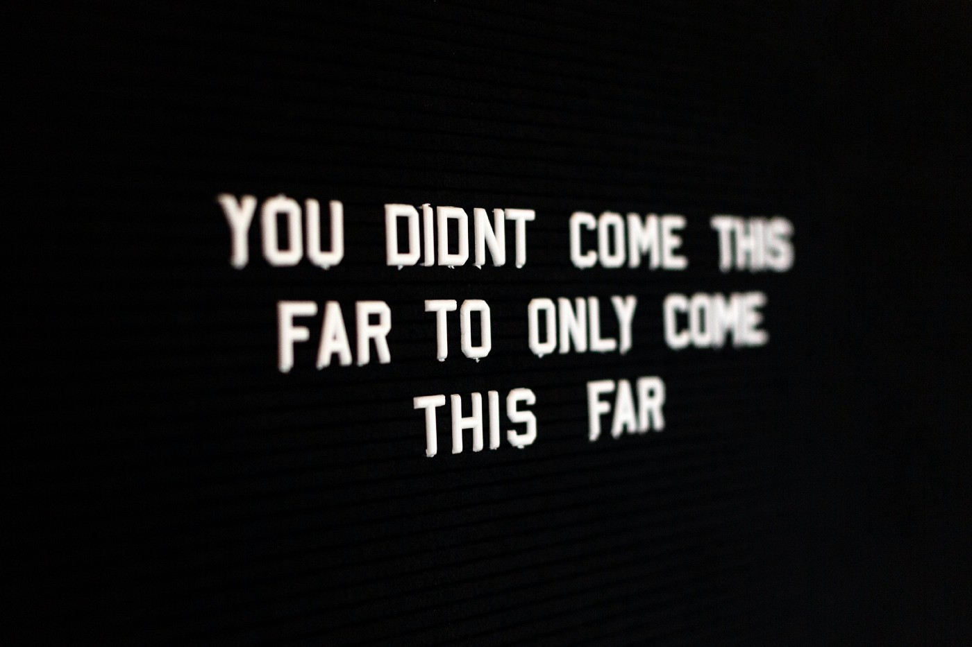 "On a black background, it says ""You didn't come this far to only come this far"" in white letters"