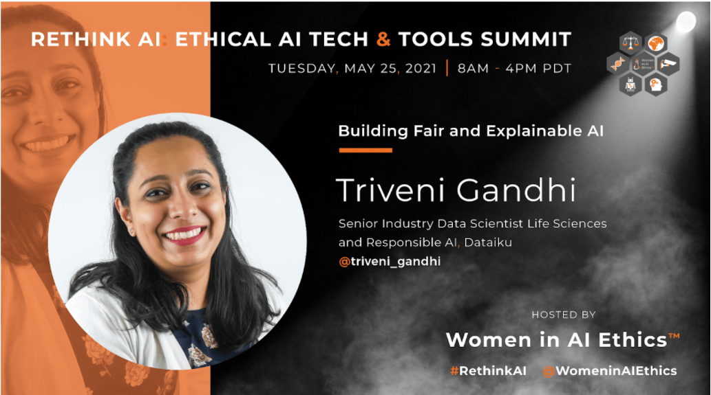 Rethink AI: Ethical AI Tech & Tools Summit. Tuesday, May 25, 2021, 8AM to 4PM PDT. Hosted by Women in AI Ethics (™). #RethinkAI Twitter Handle: @WomenInAiEthicsAI Building Fair and Explainable AI: Triveni Gandhi, Senior Industry Data Scientist Life Sciences and Responsible AI, Dataiku. Twitter Handle: @triveni_gandhi