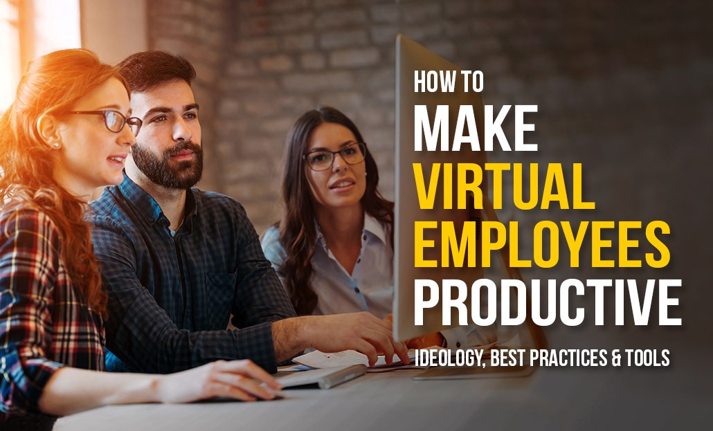 How to Make Virtual Employees Productive- Ideology, Best Practices & Tools