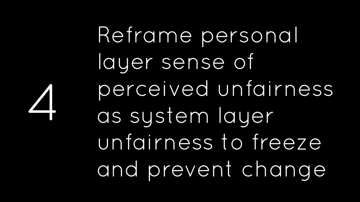 Reframe personal layer sense of perceived unfairness as system layer unfairness to freeze and prevent change.