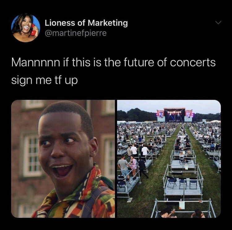 "Tweet:""Man if this is the future of concerts sign me tf up"", img: a shocked man & a socially distanced concert"