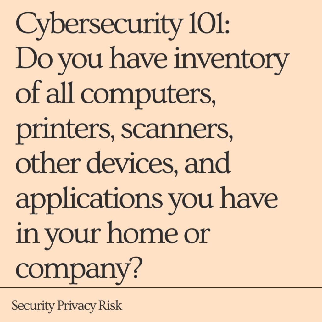 Cyber Security 101: Do you have inventory of all computers, printers, scanners, other devices, and application you have?