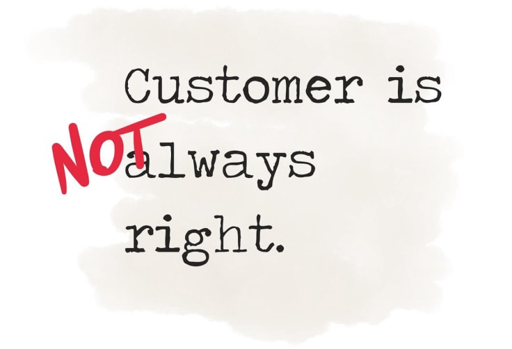 THE CUSTOMER IS NOT ALWAYS RIGHT, AND HERE'S WHY