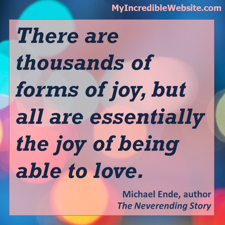 There are thousands of forms of joy, but all are essentially the joy of being able to love.—Michael Ende, author