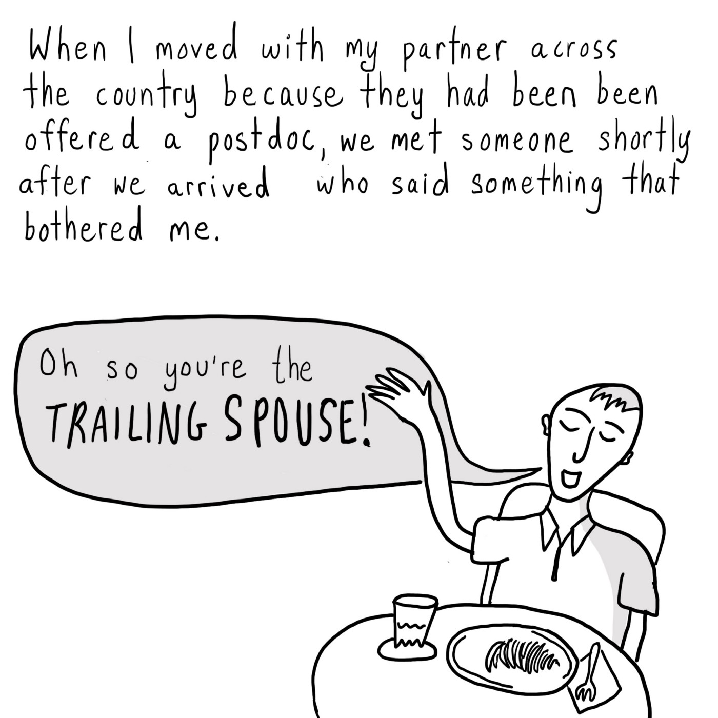 """Text: When I moved with my partner across the country because they had been offered a postdoc, we met someone shortly after we arrived who said something that bothered me. [A person at a small cafe table with a meal on it, waving his hand in the air. A speech bubble coming from his mouth says, """"Oh, so you're the trailing spouse!""""]"""