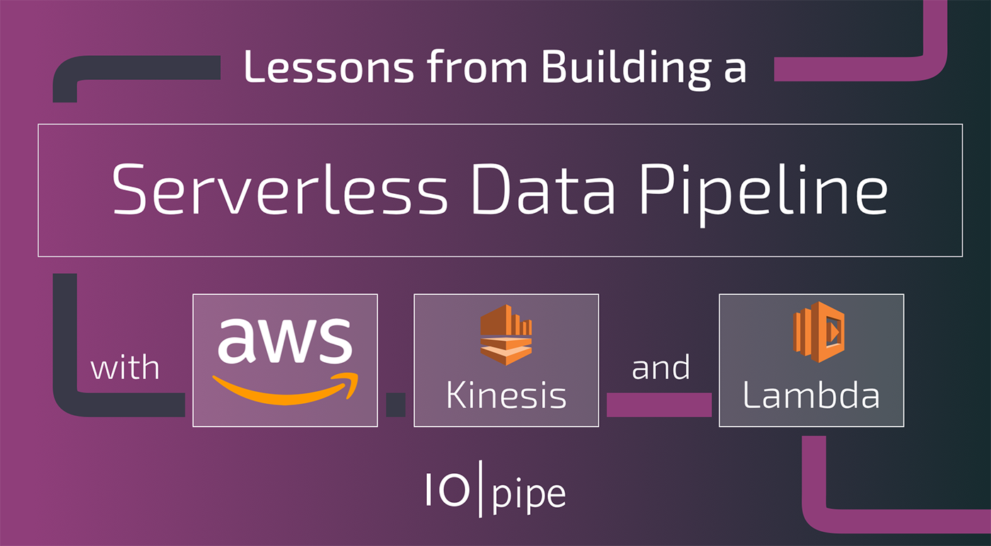 Lessons from building a Serverless Data Pipeline with AWS Kinesis